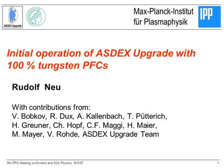 1 Max-Planck-Institut für Plasmaphysik 9th ITPA Meeting on Divertor and SOL Physics, 10/5/07 Initial operation of ASDEX Upgrade with 100 % tungsten PFCs.
