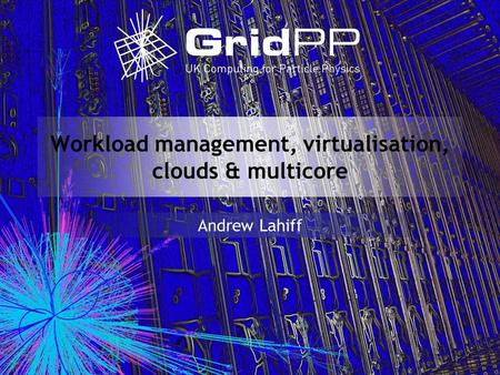 Workload management, virtualisation, clouds & multicore Andrew Lahiff.