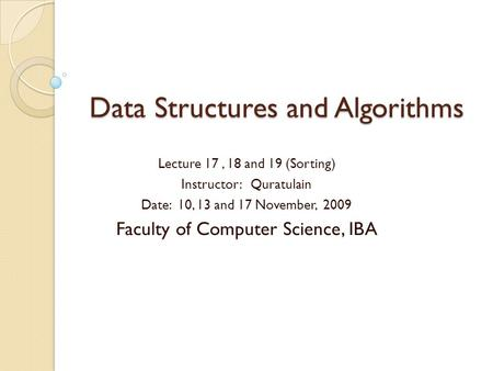 Data Structures and Algorithms Lecture 17, 18 and 19 (Sorting) Instructor: Quratulain Date: 10, 13 and 17 November, 2009 Faculty of Computer Science, IBA.