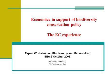 Economics in support of biodiversity conservation policy The EC experience Expert Workshop on Biodiversity and Economics, EEA 5 October 2006 Alexandra.