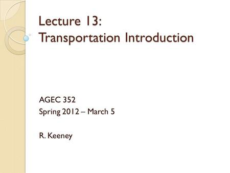 Lecture 13: Transportation Introduction AGEC 352 Spring 2012 – March 5 R. Keeney.