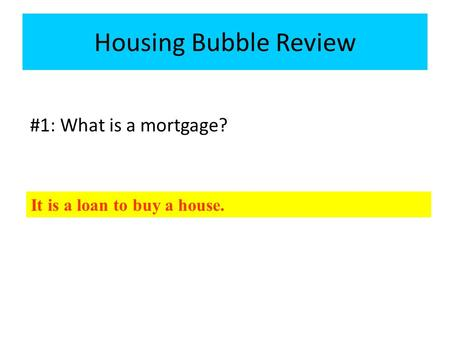 #1: What is a mortgage? Housing Bubble Review It is a loan to buy a house.
