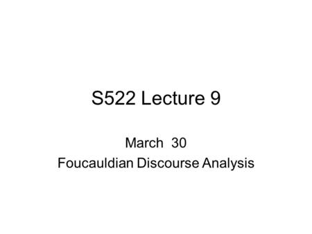 S522 Lecture 9 March 30 Foucauldian Discourse Analysis.