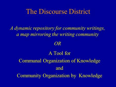 The Discourse District A Tool for Communal Organization of Knowledge and Community Organization by Knowledge A dynamic repository for community writings,
