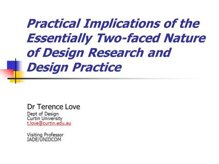 Practical Implications of the Essentially Two-faced Nature of Design Research and Design Practice Dr Terence Love Dept of Design Curtin University