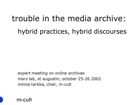 Trouble in the media archive: hybrid practices, hybrid discourses expert meeting on online archives mars lab, st augustin, october 25-26 2002 minna tarkka,