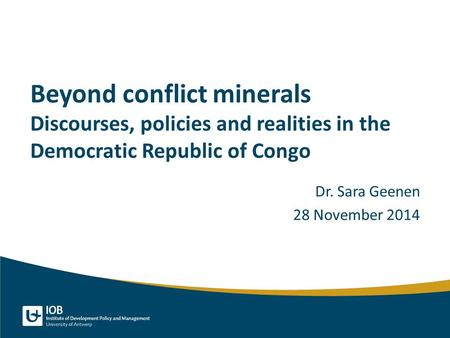 Beyond conflict minerals Discourses, policies and realities in the Democratic Republic of Congo Dr. Sara Geenen 28 November 2014.