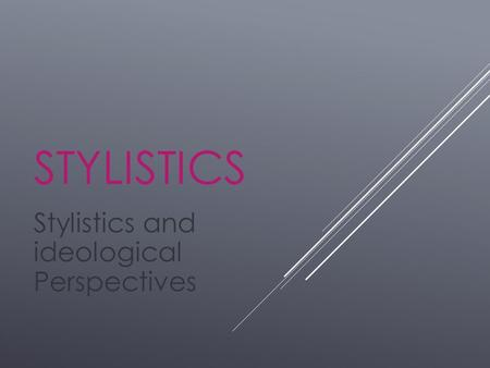STYLISTICS Stylistics and ideological Perspectives.
