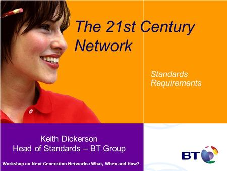 Workshop on Next Generation Networks: What, When and How? The 21st Century Network Standards Requirements Keith Dickerson Head of Standards – BT Group.