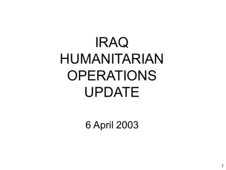 1 IRAQ HUMANITARIAN OPERATIONS UPDATE 6 April 2003.