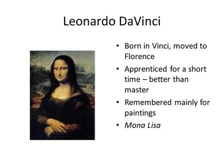 Leonardo DaVinci Born in Vinci, moved to Florence Apprenticed for a short time – better than master Remembered mainly for paintings Mona Lisa.
