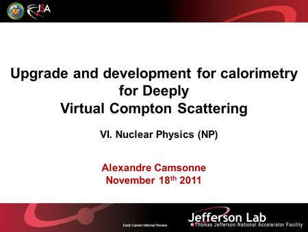 Early Career Internal Review Upgrade and development for calorimetry for Deeply Virtual Compton Scattering Alexandre Camsonne November 18 th 2011 VI. Nuclear.