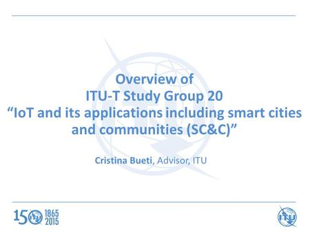 "Overview of ITU-T Study Group 20 ""IoT and its applications including smart cities and communities (SC&C)"" Cristina Bueti, Advisor, ITU."