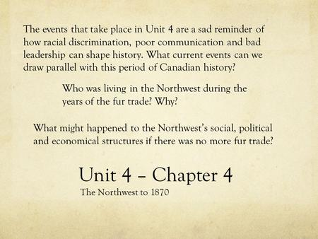 Unit 4 – Chapter 4 The Northwest to 1870 The events that take place in Unit 4 are a sad reminder of how racial discrimination, poor communication and bad.