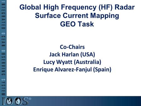 Global High Frequency (HF) Radar Surface Current Mapping GEO Task Co-Chairs Jack Harlan (USA) Lucy Wyatt (Australia) Enrique Alvarez-Fanjul (Spain)