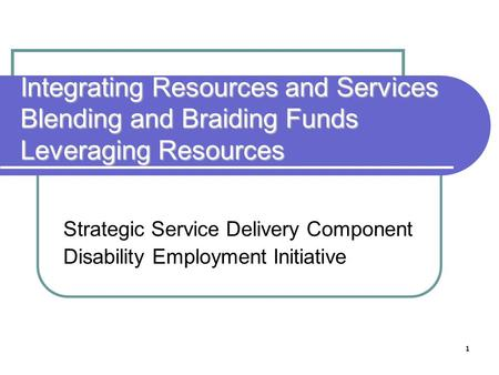 1 Integrating Resources and Services Blending and Braiding Funds Leveraging Resources Strategic Service Delivery Component Disability Employment Initiative.