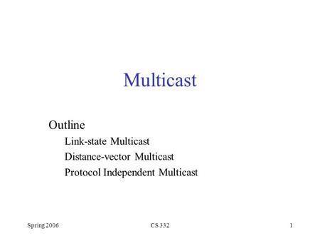 Spring 2006CS 3321 Multicast Outline Link-state Multicast Distance-vector Multicast Protocol Independent Multicast.