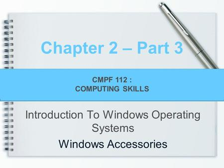 CMPF124 Personal Productivity with Information Technology Chapter 2 – Part 3 Introduction To Windows Operating Systems Windows Accessories CMPF 112 : COMPUTING.