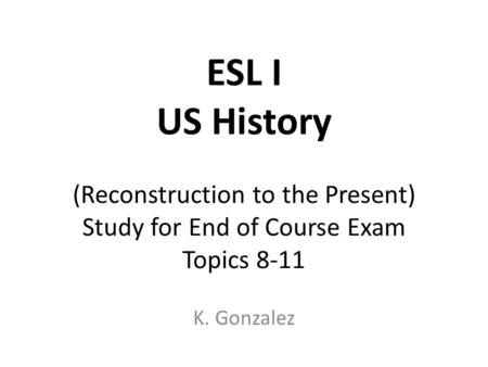 ESL I US History (Reconstruction to the Present) Study for End of Course Exam Topics 8-11 K. Gonzalez.