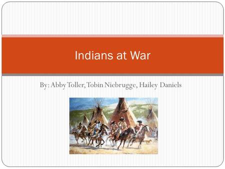 By: Abby Toller, Tobin Niebrugge, Hailey Daniels Indians at War.