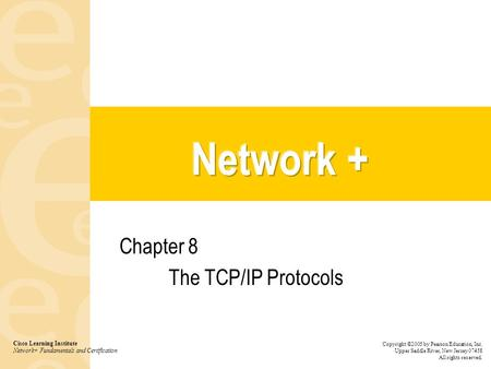 Chapter 8 The TCP/IP Protocols Cisco Learning Institute Network+ Fundamentals and Certification Copyright ©2005 by Pearson Education, Inc. Upper Saddle.