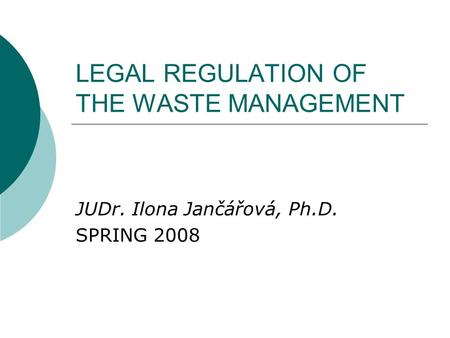 LEGAL REGULATION OF THE WASTE MANAGEMENT JUDr. Ilona Jančářová, Ph.D. SPRING 2008.