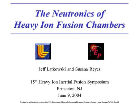 The Neutronics of Heavy Ion Fusion Chambers Jeff Latkowski and Susana Reyes 15 th Heavy Ion Inertial Fusion Symposium Princeton, NJ June 9, 2004 Work performed.