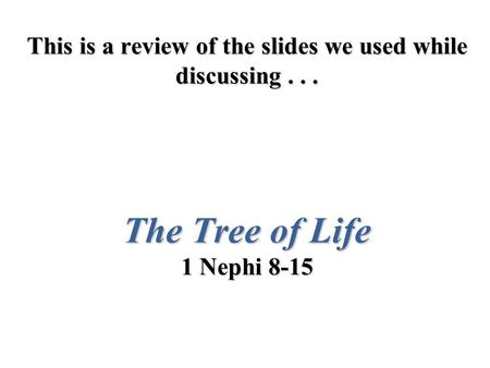 This is a review of the slides we used while discussing... The Tree of Life 1 Nephi 8-15.