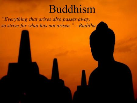 "Buddhism ""Everything that arises also passes away, so strive for what has not arisen."" - Buddha."
