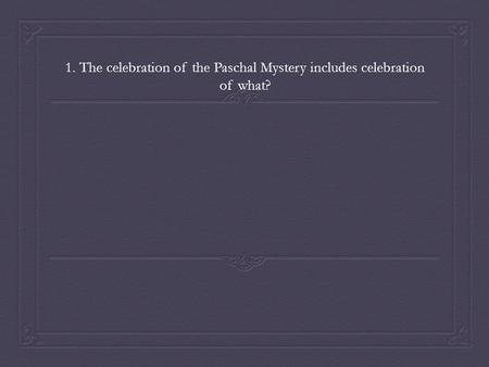 1. The celebration of the Paschal Mystery includes celebration of what?