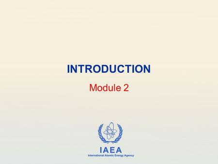 IAEA International Atomic Energy Agency INTRODUCTION Module 2.