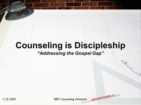 "1/25/2009EBFC Counseling Ministries Counseling is Discipleship ""Addressing the Gospel Gap"""