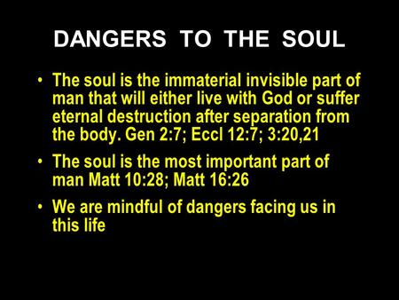 DANGERS TO THE SOUL The soul is the immaterial invisible part of man that will either live with God or suffer eternal destruction after separation from.