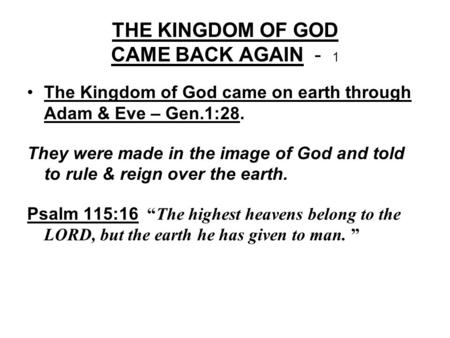 THE KINGDOM OF GOD CAME BACK AGAIN - 1 The Kingdom of God came on earth through Adam & Eve – Gen.1:28. They were made in the image of God and told to rule.