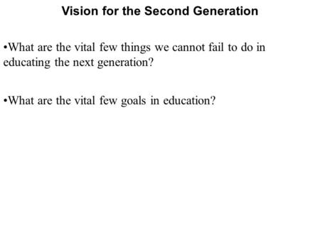 Vision for the Second Generation What are the vital few things we cannot fail to do in educating the next generation? What are the vital few goals in education?