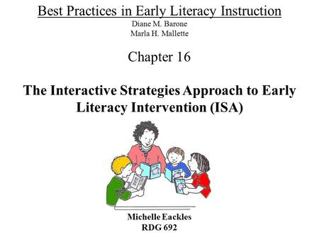 The Interactive Strategies Approach to Early Literacy Intervention (ISA) Michelle Eackles RDG 692 Best Practices in Early Literacy Instruction Diane M.