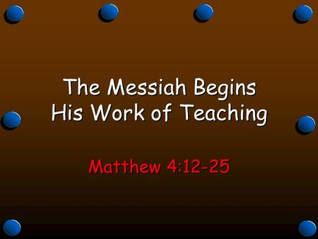 The Messiah Begins His Work of Teaching Matthew 4:12-25.