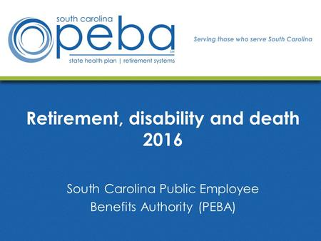 Retirement, disability and death 2016 South Carolina Public Employee Benefits Authority (PEBA)