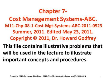 1 Chapter 7- Cost Management Systems-ABC. M11-Chp-08-1-Cost-Mgt-Systems-ABC-2011-0523 Summer, 2011. Edited May 23, 2011. Copyright © 2011, Dr. Howard Godfrey.
