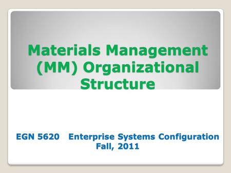 Materials Management (MM) Organizational Structure EGN 5620 Enterprise Systems Configuration Fall, 2011.