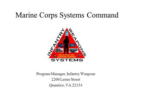 Marine Corps Systems Command Program Manager, Infantry Weapons 2200 Lester Street Quantico, VA 22134.