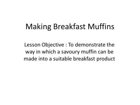 Making Breakfast Muffins Lesson Objective : To demonstrate the way in which a savoury muffin can be made into a suitable breakfast product.