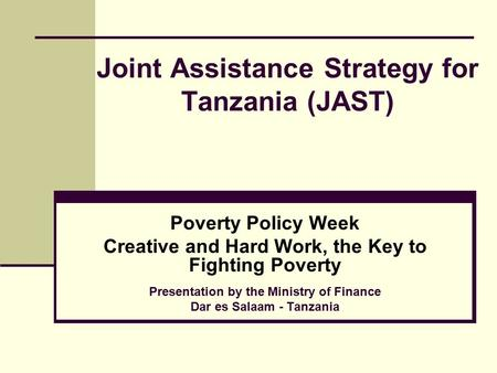 Joint Assistance Strategy for Tanzania (JAST) Poverty Policy Week Creative and Hard Work, the Key to Fighting Poverty Presentation by the Ministry of Finance.