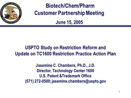 1 Biotech/Chem/Pharm Customer Partnership Meeting June 15, 2005 USPTO Study on Restriction Reform and Update on TC1600 Restriction Practice Action Plan.