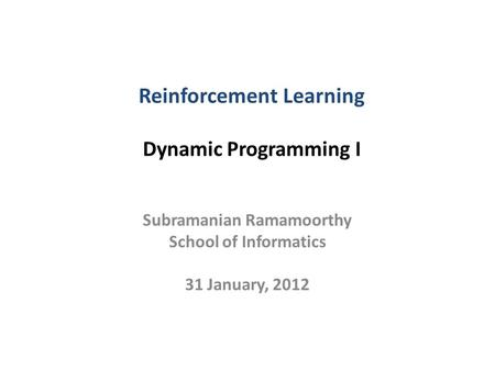 Reinforcement Learning Dynamic Programming I Subramanian Ramamoorthy School of Informatics 31 January, 2012.