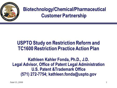 June 13, 20061 Biotechnology/Chemical/Pharmaceutical Customer Partnership USPTO Study on Restriction Reform and TC1600 Restriction Practice Action Plan.