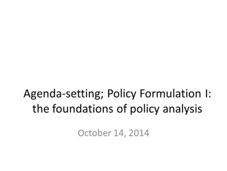 Agenda-setting; Policy Formulation I: the foundations of policy analysis October 14, 2014.
