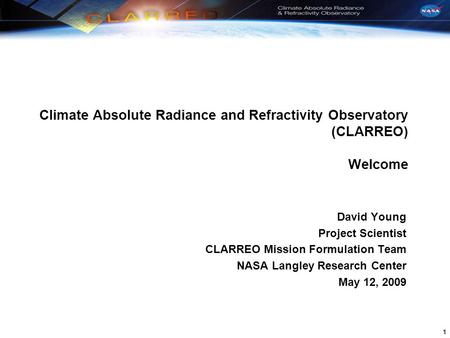 1 Climate Absolute Radiance and Refractivity Observatory (CLARREO) Welcome David Young Project Scientist CLARREO Mission Formulation Team NASA Langley.