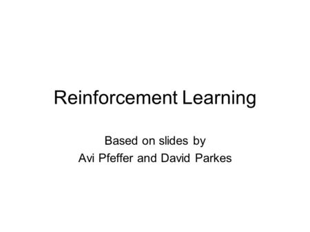 Reinforcement Learning Based on slides by Avi Pfeffer and David Parkes.