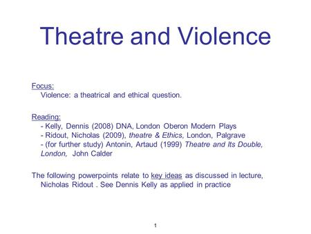 Theatre and Violence Focus: Violence: a theatrical and ethical question. Reading: - Kelly, Dennis (2008) DNA, London Oberon Modern Plays - Ridout, Nicholas.